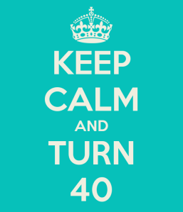 Keep Calm and Turn 40